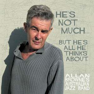 Allan Browne's Australian Jazz Band He's Not Much But He's All He Thinks About
